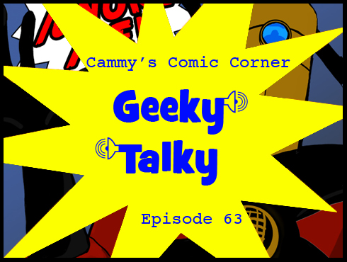 Cammy's Comic Corner - Geeky Talky - Episode 63