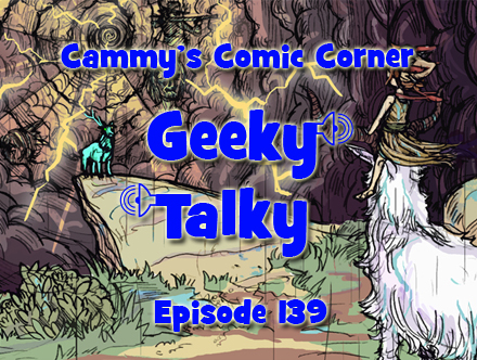 Cammy's Comic Corner - Geeky Talky - Episode 139