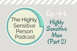 44. The Highly Sensitive Man (Part 2)
