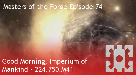 Masters of the Forge Episode 074 – Good Morning, Imperium of Mankind 224.750.M41