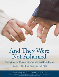 """And They Were Not Ashamed -- Strengthening Marriage Through Sexual Fulfillment"" by Laura Brotherson"