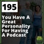 Artwork for 195 You Have A Great Personality For Having A Podcast