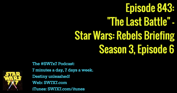 "843: Star Wars Rebels Briefing: ""The Last Battle"" - Season 3, Episode 6"