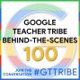 Artwork for Google Teacher Tribe Behind-the-Scenes - GTT100