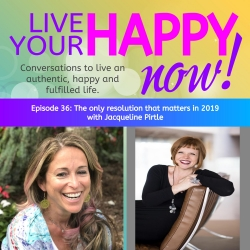 Live Your Happy NOW! Conversations to open up and live an authentic, happy and fulfilled life.: Episode 36: The only resolution that matters in 2019