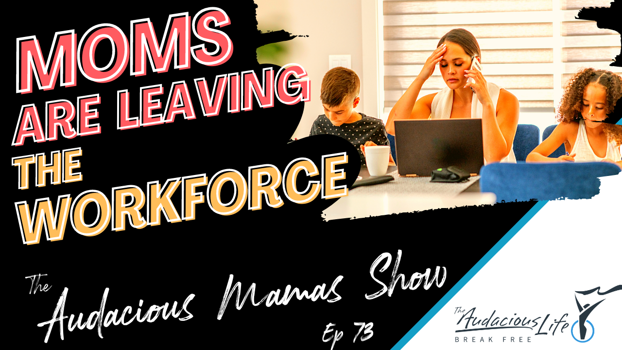 Moms are leaving the workforce | Audacious Mamas show and the Audacious Life Podcasts