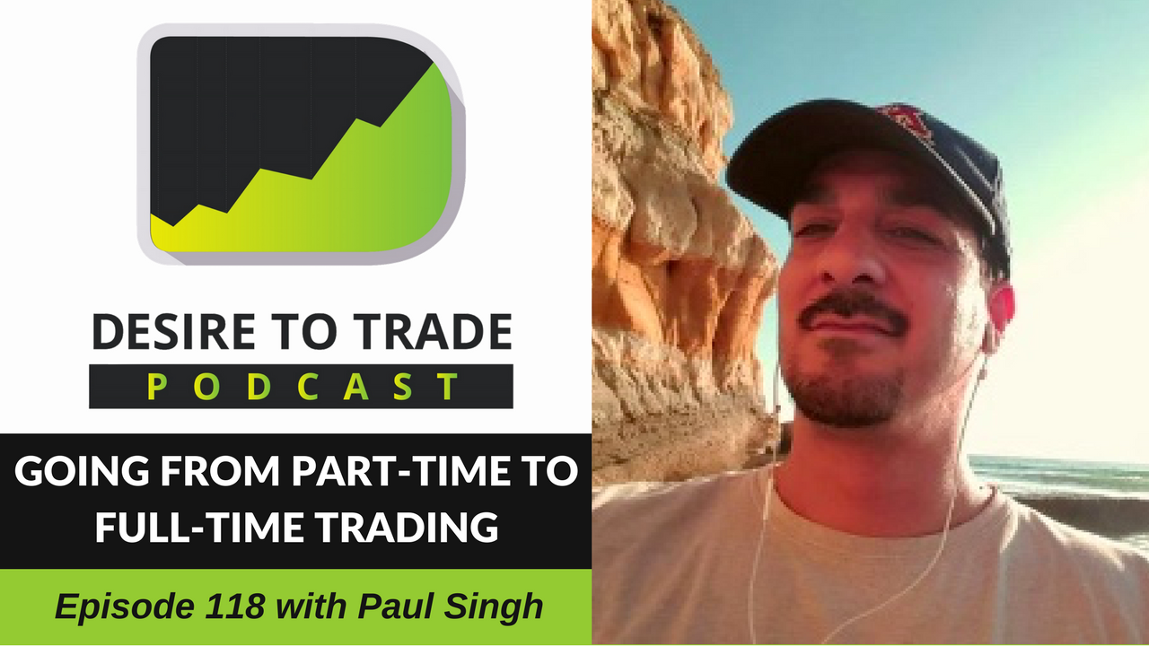 118: Going From Part-Time To Full-Time Trading - Paul Singh