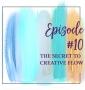 Artwork for Episode 10 -  The Secret to Feeling Creative Flow