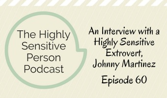 60: The Extroverted Highly Sensitive Man: An Interview with Johnny Martinez