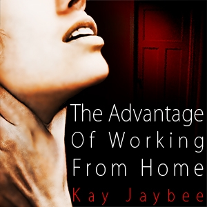 The Advantage of Working From Home by Kay Jaybee