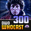 DWO WhoCast - #300 - Doctor Who Podcast