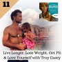 Artwork for 11: Live Longer, Lose Weight, Get Fit & Love Yourself with Troy Casey