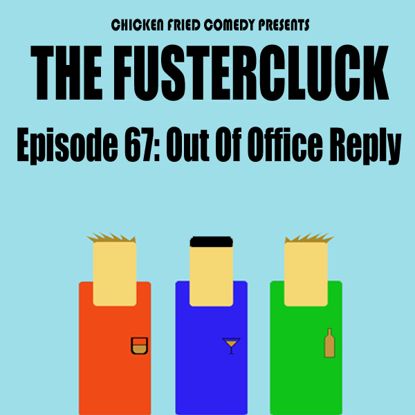 The Fustercluck Ep 67: Out of Office Reply