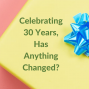 Artwork for Celebrating 30 Years, Has Anything Changed?