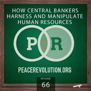 Peace Revolution episode 066: How Central Bankers Harness and Manipulate Human Resources