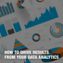 Artwork for How to Drive Results From Your Data Analytics