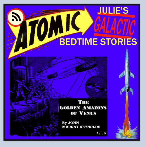 Atomic Julie's Galactic Bedtime Stories #18 - The Golden Amazons of Venus (part 9)  THE END!!!