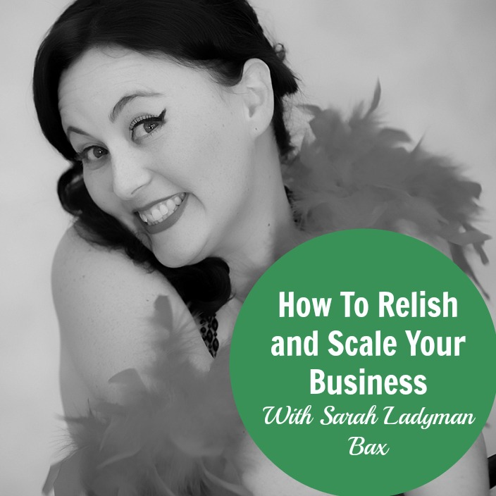 [158] How To Relish and Scale Your Business With Sarah Ladyman Bax