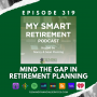 Artwork for Ep 319: Mind the Gap in Retirement Planning