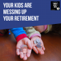 Artwork for E81 Your Kids Are Messing Up Your Retirement