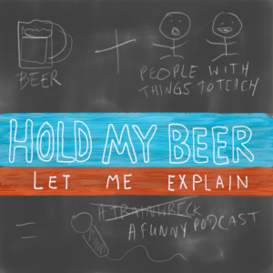 Hold My Beer Let Me Explain Podcast