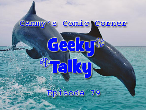 Cammy's Comic-Con Corner - Geeky Talky - Episode 79