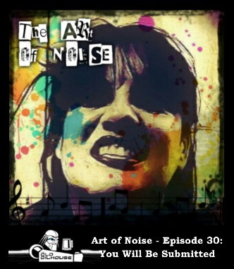 Art of Noise - Episode 30: You Will be Submitted