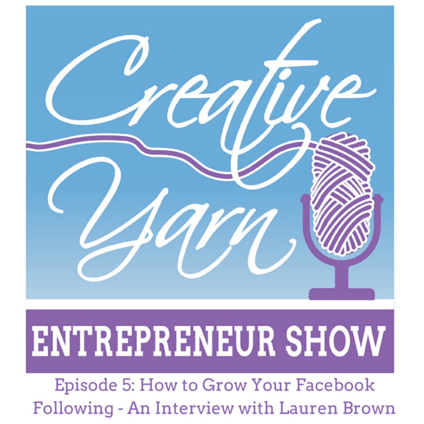Episode 5: How to Grow Your Facebook Following: An Interview with Lauren Brown from Daisy Cottage Designs - The Creative Yarn Entrepreneur Show