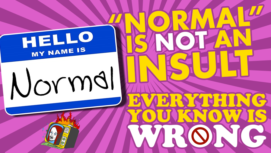"""Normal"" Is NOT An Insult - EVERYTHING YOU KNOW IS WRONG"
