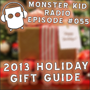 Monster Kid Radio #055 - 2013 Holiday Gift Guide