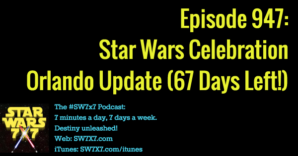 947: Star Wars Celebration Orlando Update