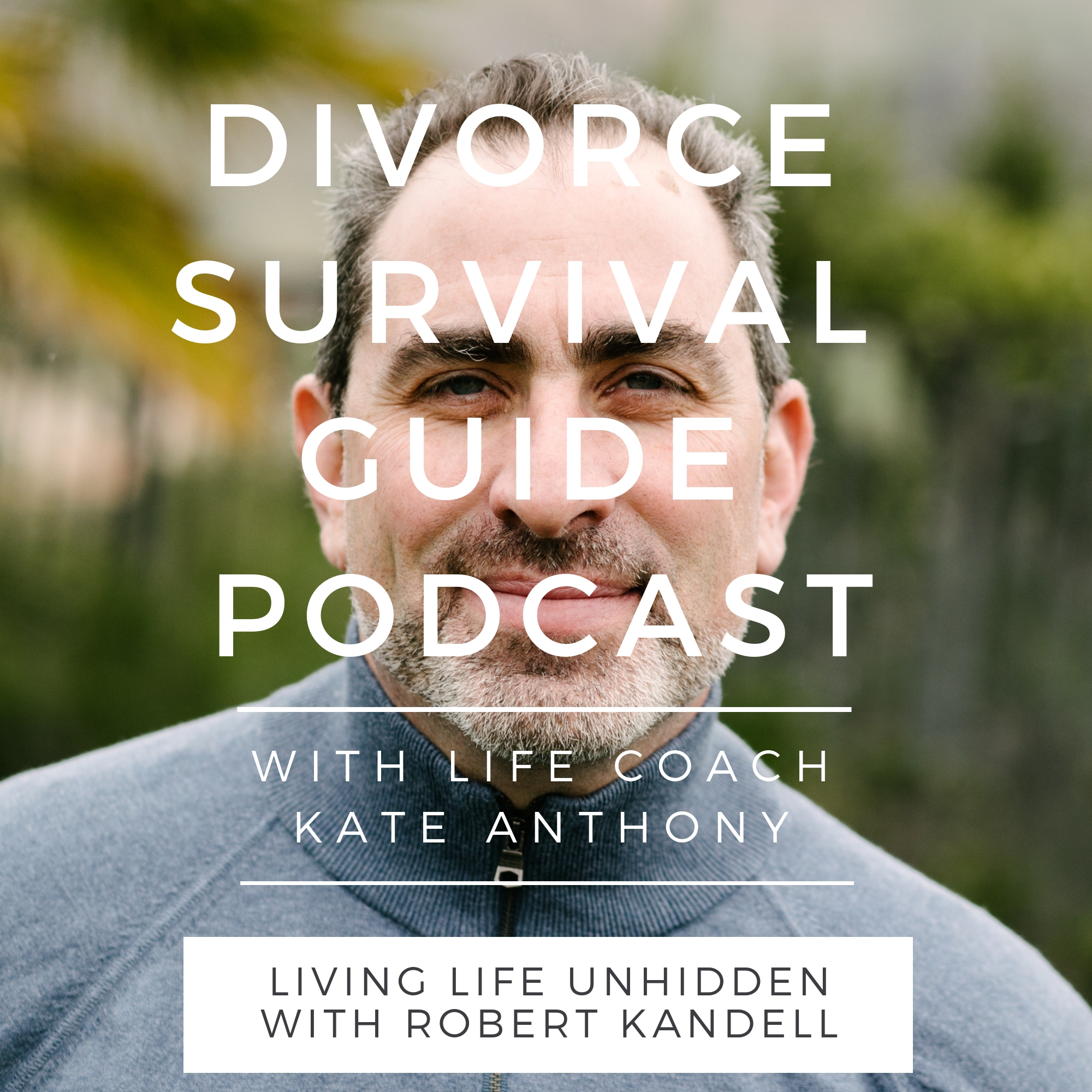 The Divorce Survival Guide Podcast - Living Life Unhidden with Robert Kandell