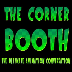 The Corner Booth: Behind-The-Scenes Stories and Conversation From The Animation Industry