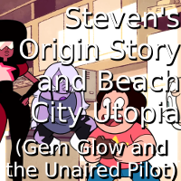 Steven's Origin Story and Beach City Utopia (SU: Gem Glow and the Unaired Pilot)