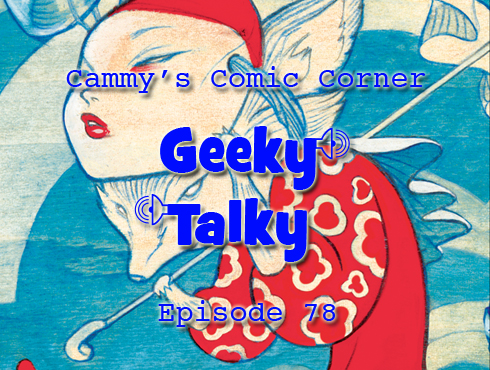 Cammy's Comic-Con Corner - Geeky Talky - Episode 78