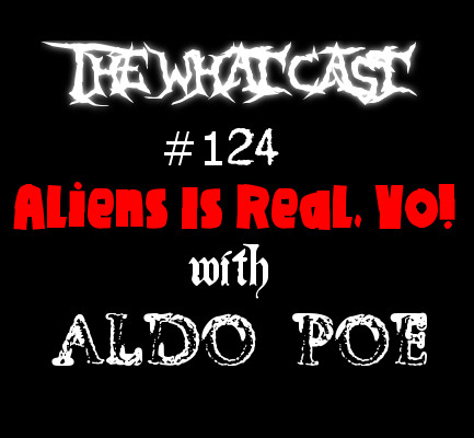 The What Cast #124 - Aliens Is Real, Yo. with Aldo Poe
