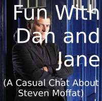 Fun with Dan and Jane (A Casual Chat About Steven Moffat)