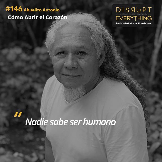 Abuelito Antonio: cómo abrir el corazón y entonces cambiar el mundo - Disrupt Everything #146
