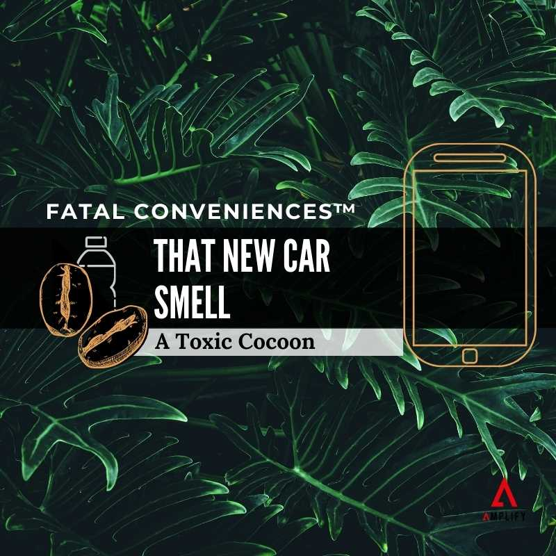 #35 Fatal Conveniences™: That New Car Smell: A Toxic Cocoon
