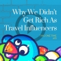 Artwork for Why We Didn't Get Rich As Travel Influencers [Season 4, Episode 25]