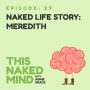 Artwork for EP 29: Naked Life Story: Meredith