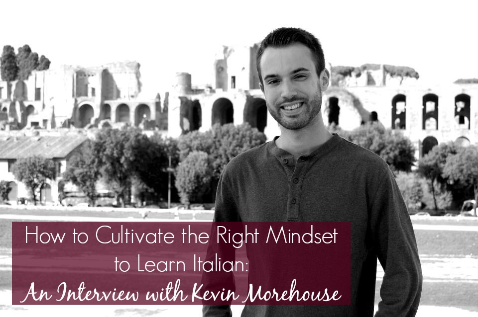 How to Cultivate the Right Mindset to Learn Italian: An Interview with Kevin Morehouse
