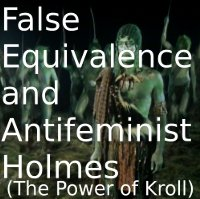 False Equivalence and Antifeminist Holmes (The Power of Kroll)