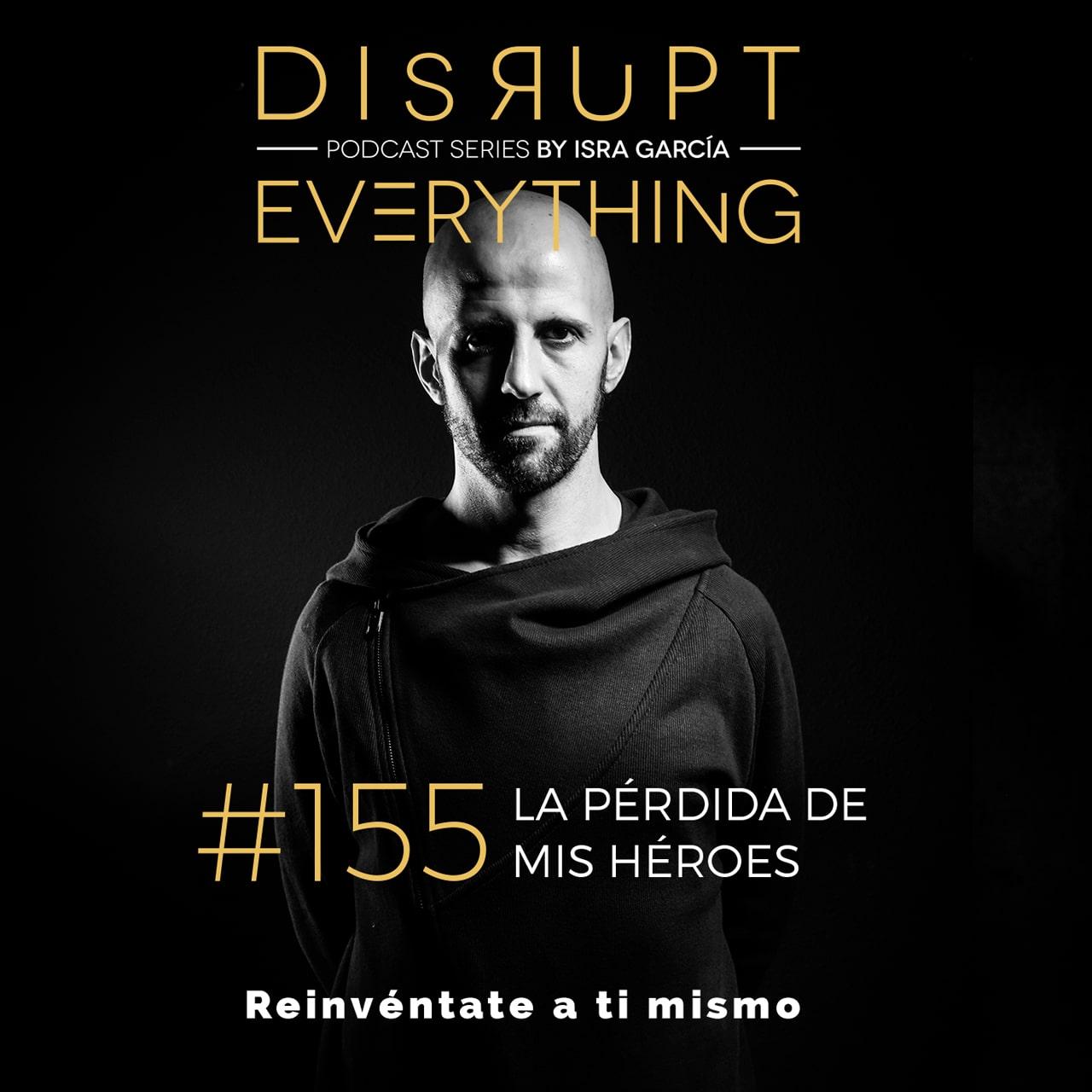 Que he aprendido de la pérdida de tres mis héroes - Disrupt Everything #155