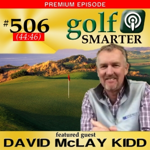506 Premium: Golf Courses Don't Have To Be Harder To Be Better with Course Designer David McLay Kidd