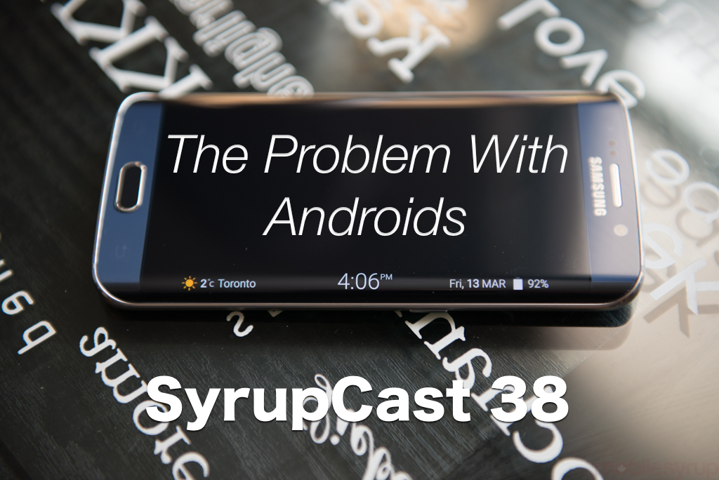 SyrupCast 38: The Problem With Androids