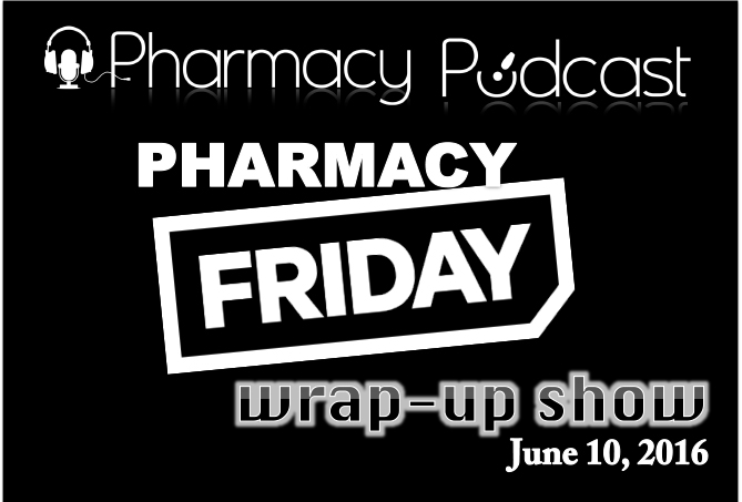 Pharmacy Friday Wrap-up June 10th 2016 - Pharmacy Podcast Episode 305