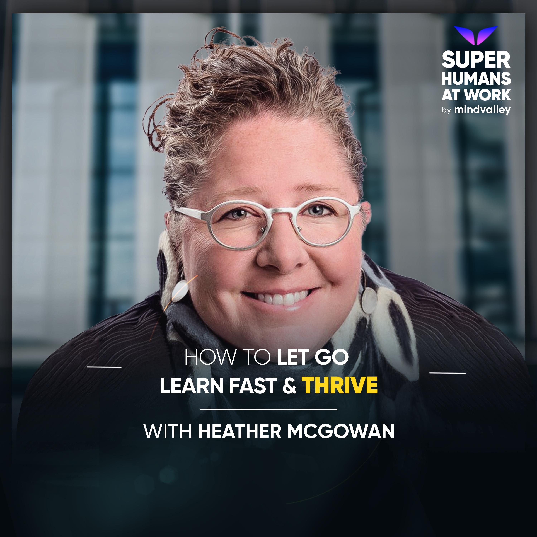 Let Go, Learn Fast & Thrive - Heather McGowan