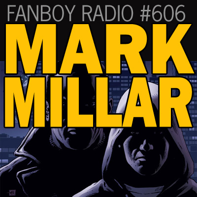 Fanboy Radio #606 - Mark Millar LIVE