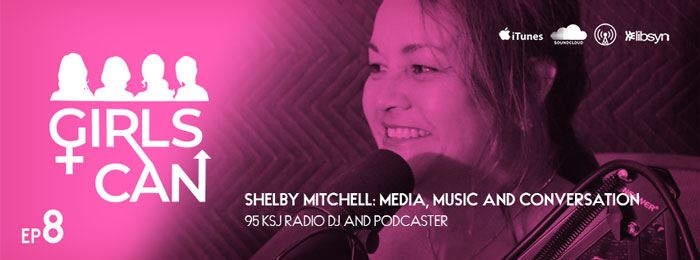 Girls Can Podcast - Shelby Mitchell - 95 KSJ - Women Leadership